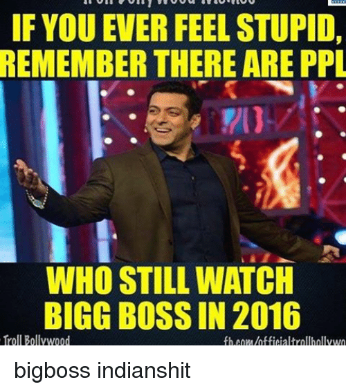 bigg boss: IF YOU EVER FEEL STUPID,  REMEMBER THERE ARE PPL  WHO STILL WATCH  BIGG BOSS IN 2016  Troll Bollywood  fb COM/hfficialtrollhollywo bigboss indianshit