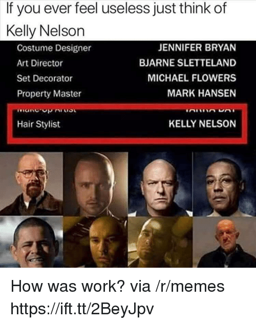 Memes, Work, and Flowers: If you ever feel useless just think of  Kelly Nelson  Costume Designer  Art Director  Set Decorator  Property Master  ivicnc.opAi.0งเ  Hair Stylist  JENNIFER BRYAN  BJARNE SLETTELAND  MICHAEL FLOWERS  MARK HANSEN  KELLY NELSON How was work? via /r/memes https://ift.tt/2BeyJpv