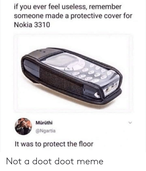 Doot Doot Meme: if you ever feel useless, remember  someone made a protective cover for  Nokia 3310  Mürüthi  @Ngartia  It was to protect the floor Not a doot doot meme