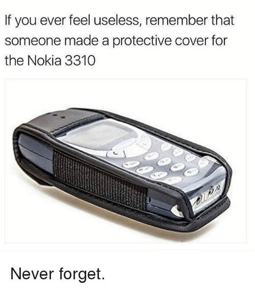 Memes, Never, and 🤖: If you ever feel useless, remember that  someone made a protective cover for  the Nokia 3310 Never forget.