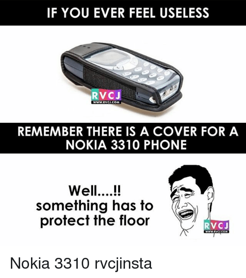 Memes, Phone, and 🤖: IF YOU EVER FEEL USELESS  RVCJ  WWW.RVCJ.COM  REMEMBER THERE IS A COVER FOR A  NOKIA 3310 PHONE  Well..!  something has to  protect the floor  RVCJ Nokia 3310 rvcjinsta