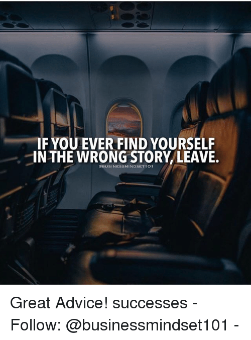 Advice, Memes, and 🤖: IF YOU EVER FIND YOURSELF  IN THE WRONG STORY LEAVE.  OBUSINESSMINDSETIO Great Advice! successes - Follow: @businessmindset101 -