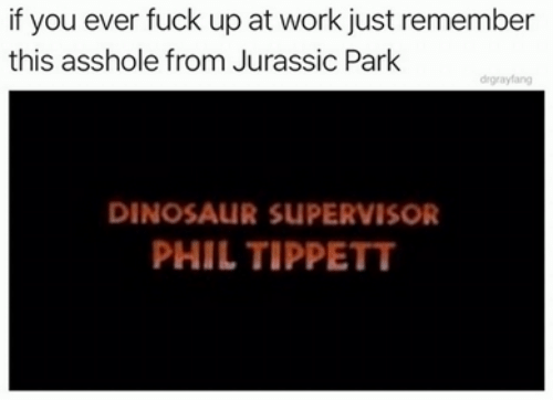 jurassic: if you ever fuck up at work just remember  this asshole from Jurassic Park  drgrayfang  DINOSAUR SUPERVISOR  PHIL TIPPETT