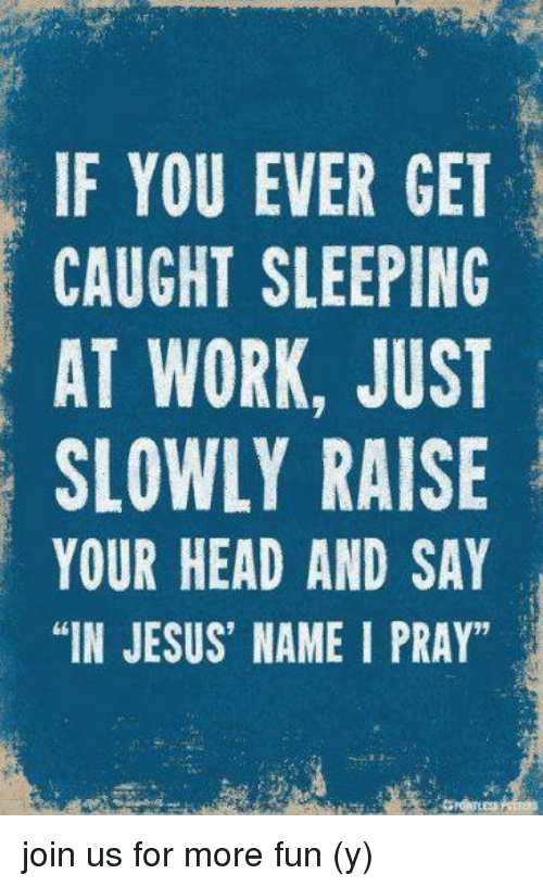 "sleeping at work: IF YOU EVER GET  CAUGHT SLEEPING  AT WORK, JUST  SLOWLY RAISE  YOUR HEAD AND SAY  ""IN JESUS' NAME I PRAY"" join us for more fun (y)"