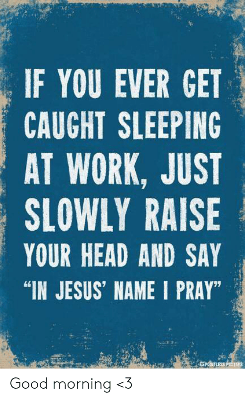 "sleeping at work: IF YOU EVER GET  CAUGHT SLEEPING  AT WORK, JUST  SLOWLY RAISE  YOUR HEAD AND SAY  ""IN JESUS' NAME I PRAY""  PONTLESS PTms Good morning <3"