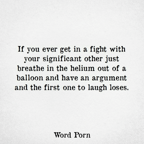 balloon: If you ever get in a fight with  your significant other just  breathe in the helium out of a  balloon and have an argument  and the first one to laugh loses.  Word Porn