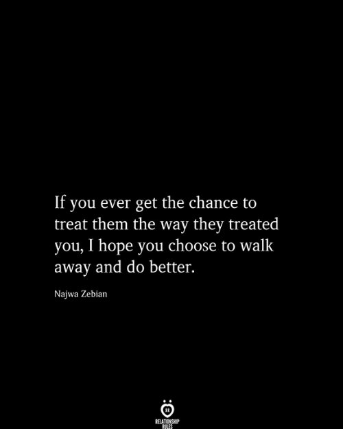 do better: If you ever get the chance to  treat them the way they treated  you, I hope you choose to walk  away and do better.  Najwa Zebian  RELATIONSHIP  RILES