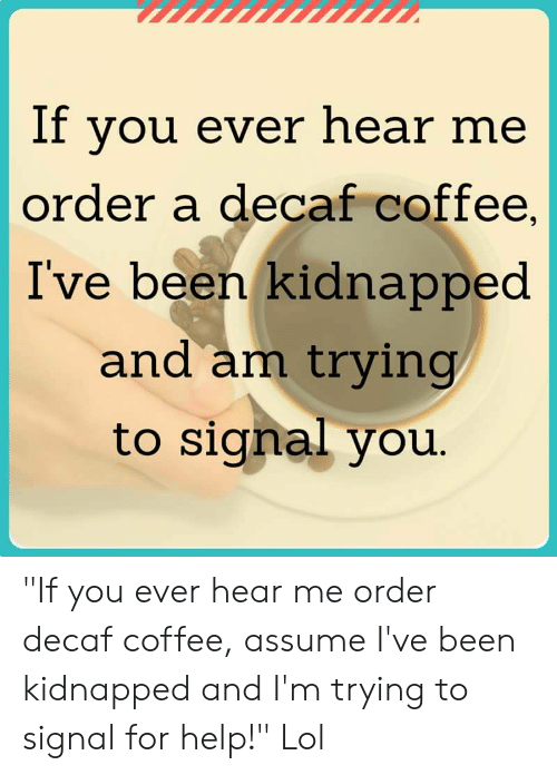 "decaf coffee: If you ever hear me  order a decaf coffee,  I've been kidnapped  and am trying  to signal you. ""If you ever hear me order decaf coffee, assume I've been kidnapped and I'm trying to signal for help!"" Lol"
