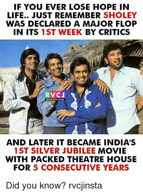 jubilee: IF YOU EVER LOSE HOPE IN  LIFE.. JUST REMEMBER SHOLEY  WAS DECLARED A MAJOR FLOP  IN ITS 1ST WEEK BY CRITICS  RVCJ  WWW.RVCJ.COM  AND LATER IT BECAME INDIA'S  1ST SILVER JUBILEE MOVIE  WITH PACKED THEATRE HOUSE  FOR 5 CONSECUTIVE YEARS Did you know? rvcjinsta