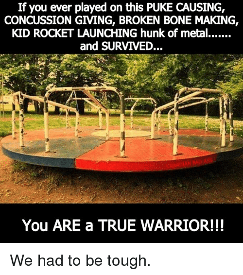 Bones, Memes, and Warriors: If you ever played on this PUKE CAUSING,  CONCUSSION GIVING, BROKEN BONE MAKING,  KID ROCKET LAUNCHING hunk of metal.......  and SURVIVED...  You ARE a TRUE WARRIOR!!! We had to be tough.
