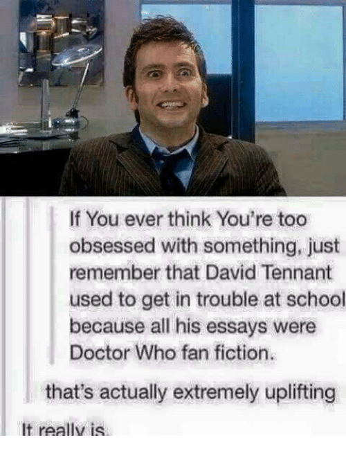 David Tennant: If You ever think You're too  obsessed with something, just  remember that David Tennant  used to get in trouble at school  because all his essays were  Doctor Who fan fiction.  that's actually extremely uplifting  It really is