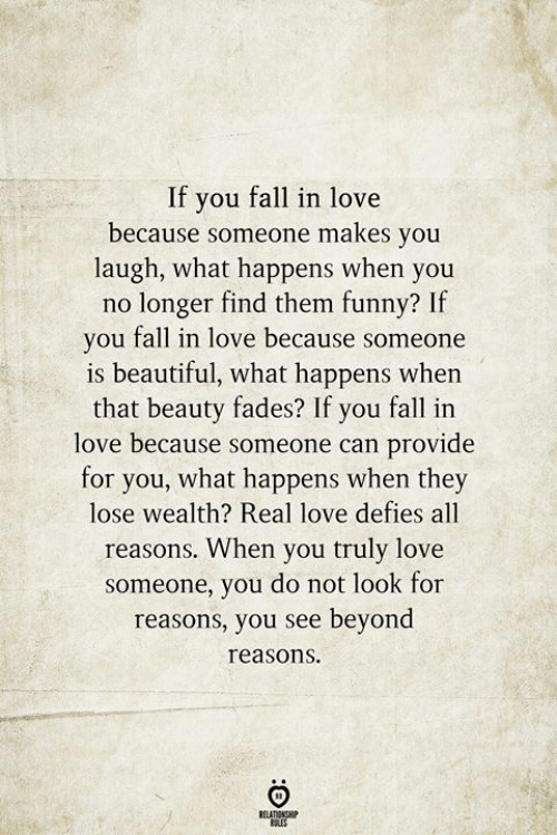 you fall in love: If you fall in love  because someone makes you  laugh, what happens when you  no longer find them funny? If  you fall in love because someone  is beautiful, what happens when  that beauty fades? If you fall in  love because someone can provide  for you, what happens when they  lose wealth? Real love defies all  reasons. When you truly love  someone, you do not look for  reasons, you see beyond  reasons  RELATIONSHIP