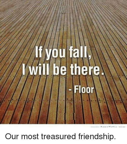 Fall: If you fall  will be there  Floor Our most treasured friendship.