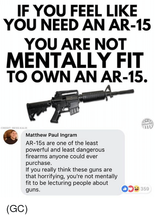 Guns, Memes, and Kale: IF YOU FEEL LIKE  YOU NEED AN AR-15  YOU ARE NOT  MENTALLY FIT  TO OWN AN AR-15.  Other98  CREDIT:BESS KALE  Matthew Paul Ingram  AR-15s are one of the least  powerful and least dangerou:s  firearms anyone could ever  purchase  If you really think these guns are  that horrifying, you're not mentally  fit to be lecturing people about  guns.  359 (GC)
