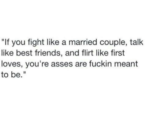 """flirt: """"If you fight like a married couple, talk  like best friends, and flirt like first  loves, you're asses are fuckin meant  to be."""""""