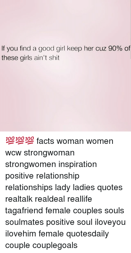 Facts, Girls, and Memes: If you find a good girl keep her cuz 90% of  these girls ain't shit 💯💯💯 facts woman women wcw strongwoman strongwomen inspiration positive relationship relationships lady ladies quotes realtalk realdeal reallife tagafriend female couples souls soulmates positive soul iloveyou ilovehim female quotesdaily couple couplegoals