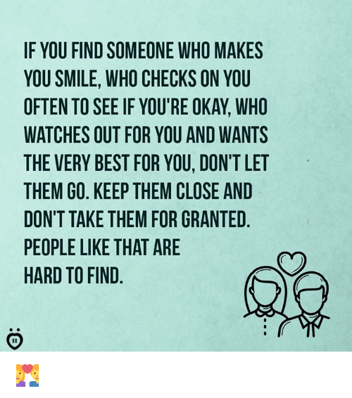 Best, Okay, and Smile: IF YOU FIND SOMEONE WHO MAKES  YOU SMILE, WHO CHECKS ON YOU  OFTEN TO SEE IF YOU'RE OKAY, WHO  WATCHES OUT FOR YOU AND WANTS  THE VERY BEST FOR YOU, DON'T LET  THEM GO. KEEP THEM CLOSE AND  DON'T TAKE THEM FOR GRANTED  PEOPLE LIKE THAT ARE  HARD TO FIND 👩‍❤️‍👨