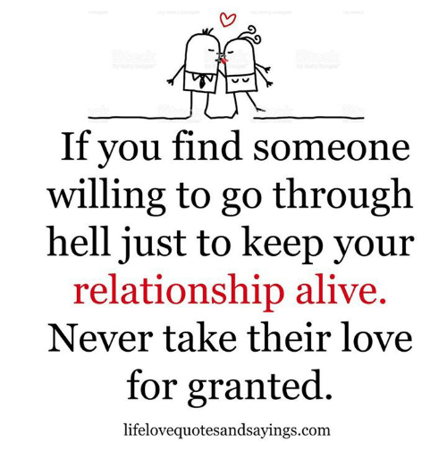 For Granted: If you find someone  willing to go through  hell just to keep your  relationship alive.  Never take their love  for granted.  lifelovequotesandsayings.com