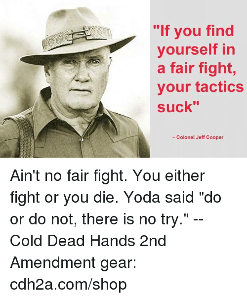 "do or do not there is no try: ""If you find  yourself in  a fair fight,  your tactics  suck""  ""lf  - Colonel Jeff Cooper Ain't no fair fight. You either fight or you die.  Yoda said ""do or do not, there is no try."" -- Cold Dead Hands 2nd Amendment gear: cdh2a.com/shop"