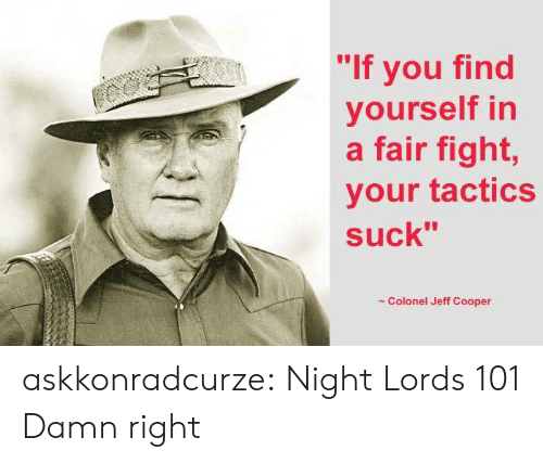"colonel: ""If you find  yourself in  a fair fight,  your tactics  suck""  Colonel Jeff Cooper askkonradcurze:  Night Lords 101  Damn right"