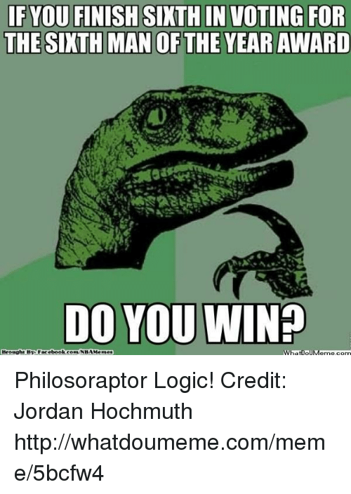 Philosoraptor: IF YOU FINISH SIXTH IN VOTING FOR  THE SIXTH MAN OF THE YEAR AWARD  DO YOU WIN?  Brought By Facebook Gorm/NBAMendes  WhatipUM Philosoraptor Logic! Credit: Jordan Hochmuth  http://whatdoumeme.com/meme/5bcfw4