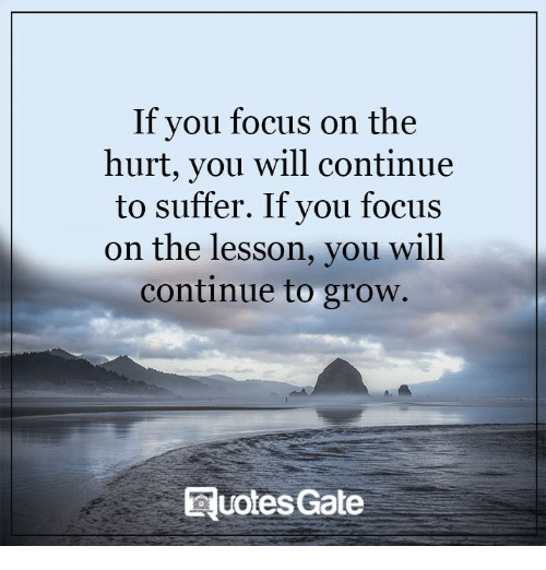 quots: If you focus on the  hurt, you will continue  to suffer. If you focus  on the lesson, you will  continue to grow.  Quotes Gate