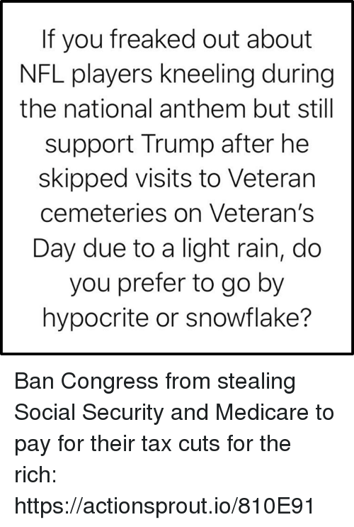 social security: If you freaked out about  NFL players kneeling during  the national anthem but still  support Trump after he  skipped visits to Veteran  cemeteries on Veteran's  Day due to a light rain, do  you prefer to go by  hypocrite or snowflake? Ban Congress from stealing Social Security and Medicare to pay for their tax cuts for the rich: https://actionsprout.io/810E91