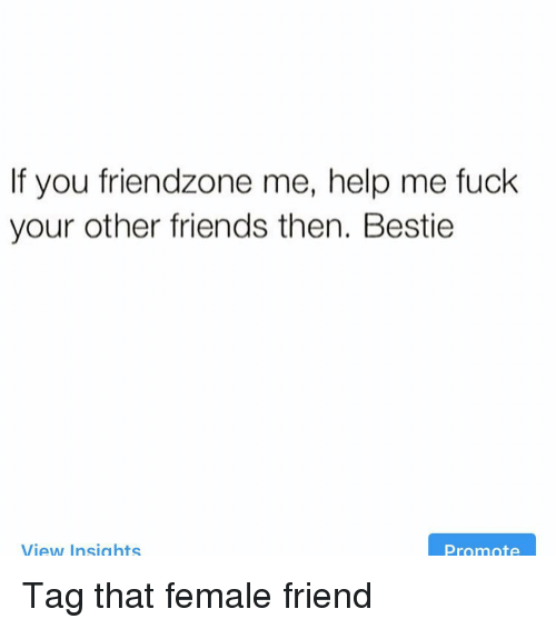 Female Friend: If you friendzone me, help me fuck  your other friends then. Bestie  View Insights  Promote Tag that female friend