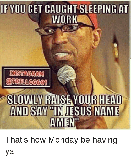 sleeping at work: IF YOU GET CAUGHT SLEEPING AT  WORK  NSTAGRAM  0  60  SLOWLY RAISE YOUR  HEAD  AND SAYINJESUS NAME  AMEN That's how Monday be having ya