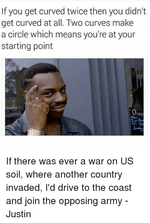 Memes, 🤖, and Soil: If you get curved twice then you didn't  get curved at all. Two curves make  a circle which means you're at your  starting point  Oper  Fri-Sa If there was ever a war on US soil, where another country invaded, I'd drive to the coast and join the opposing army -Justin