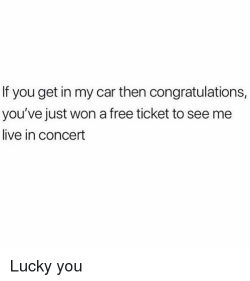 Dank, Congratulations, and Free: If you get in my car then congratulations,  you've just won a free ticket to see me  live in concert Lucky you