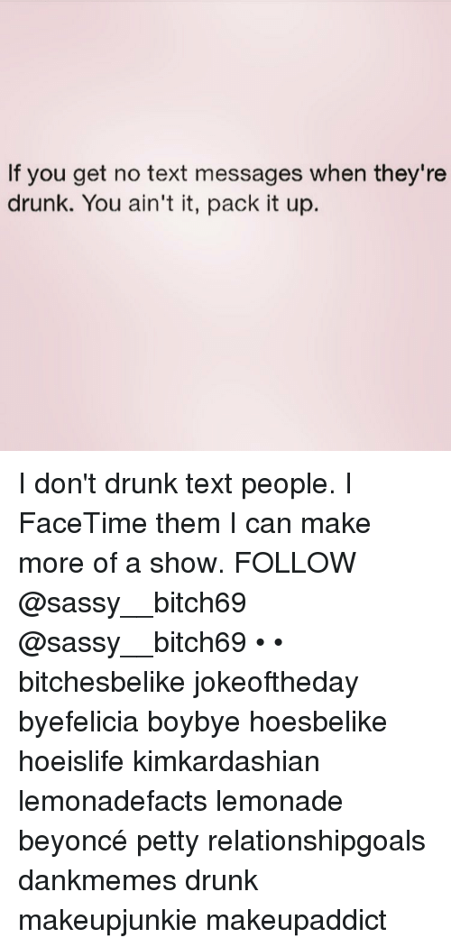 Beyonce, Facetime, and Memes: If you get no text messages when they're  drunk. You ain't it, pack it up. I don't drunk text people. I FaceTime them I can make more of a show. FOLLOW @sassy__bitch69 @sassy__bitch69 • • bitchesbelike jokeoftheday byefelicia boybye hoesbelike hoeislife kimkardashian lemonadefacts lemonade beyoncé petty relationshipgoals dankmemes drunk makeupjunkie makeupaddict