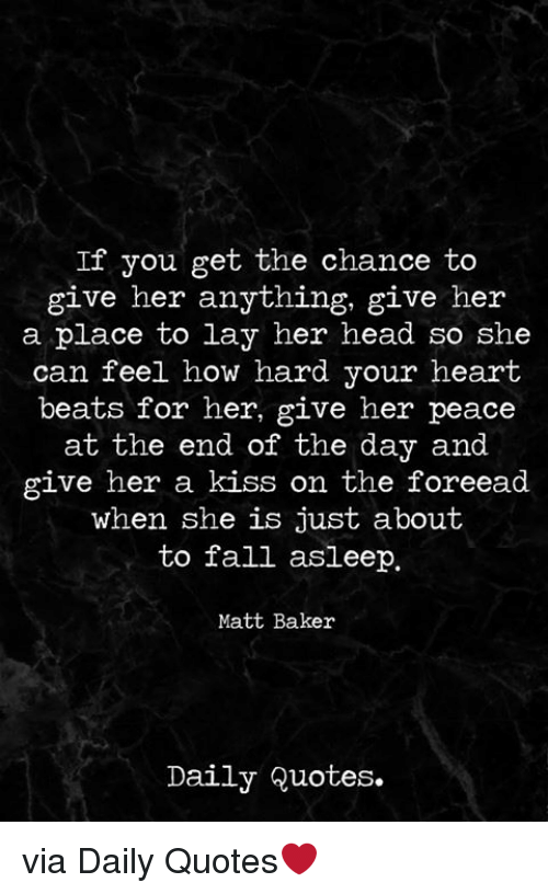 Fall, Head, and Beats: If you get the chance to  give her anything, give her  a place to lay her head so she  can feel how hard your heart  beats for her, give her peace  at the end of the day and  give her a kiss on the foreead  when she is just about  to fall asleep.  Matt Baker  Daily Quotes. via Daily Quotes❤️