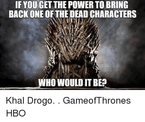 Khal Drogo: IF YOU GET THE POWER TO BRING  BACK ONE OF THE DEAD CHARACTERS  WHO WOULD IT BE Khal Drogo. . GameofThrones HBO