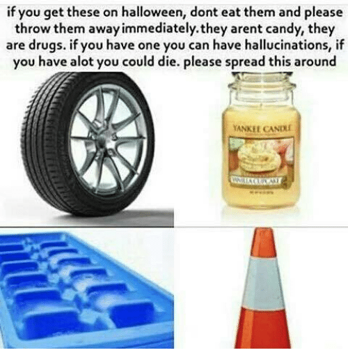 throw them away: if you get these on halloween, dont eat them and please  throw them away immediately.they arent candy, they  are drugs. if you have one you can have hallucinations, if  you have alot you could die. Please spread this around  YANKEE  CANDLI