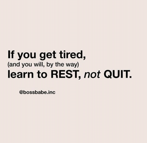 by the way: If you get tired,  (and you will, by the way)  learn to REST, not QUIT  @bossbabe.inc