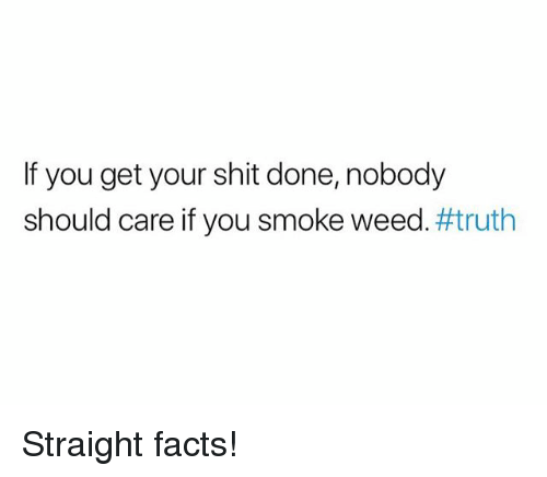 Facts, Shit, and Weed: If you get your shit done, nobody  should care if you smoke weed#truth Straight facts!
