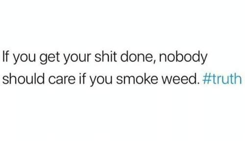Get Your Shit: If you get your shit done, nobody  should care if you smoke weed.#truth