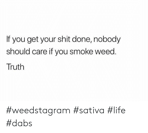 The dab: If you get your shit done, nobody  should care if you smoke weed.  Truth #weedstagram #sativa #life #dabs