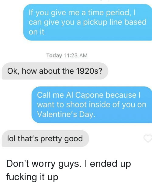Al Capone: If you give me a time period,I  can give you a pickup line based  on it  Today 11:23 AM  Ok, how about the 1920s?  Call me Al Capone because l  want to shoot inside of you on  Valentine's Day.  lol that's pretty good Don't worry guys. I ended up fucking it up