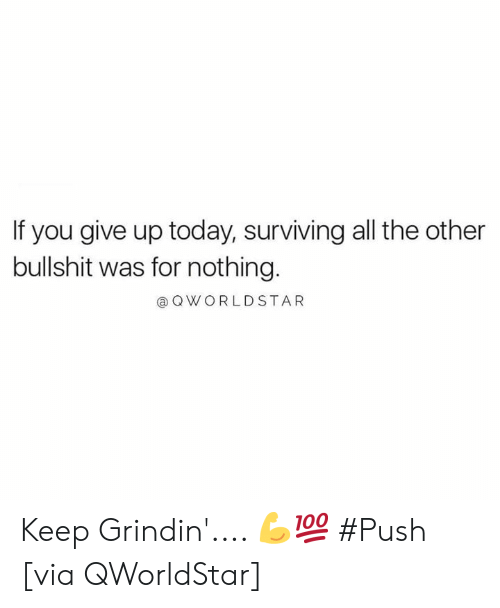 surviving: If you give up today, surviving all the other  bullshit was for nothing.  @ OWORLDSTAR Keep Grindin'.... 💪💯 #Push [via QWorldStar]