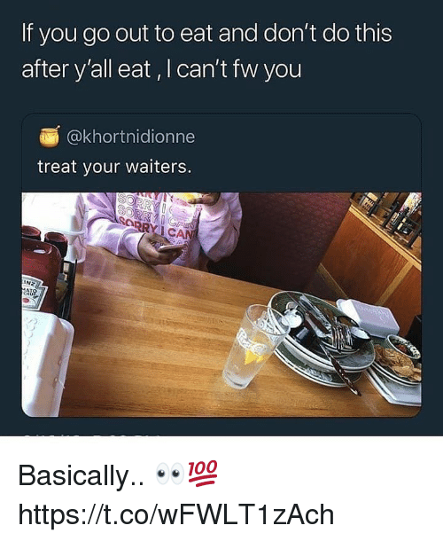 You, This, and Eat: If you go out to eat and don't do this  after y'all eat, I can't fw you  @khortnidionne  treat your waiters.  INZ  AU Basically.. 👀💯 https://t.co/wFWLT1zAch