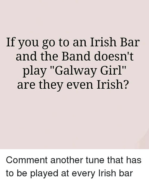 "Irish, Memes, and Tuneful: If you go to an Irish Bar  and the Band doesn't  play ""Galway Girl""  are they even Irish? Comment another tune that has to be played at every Irish bar"