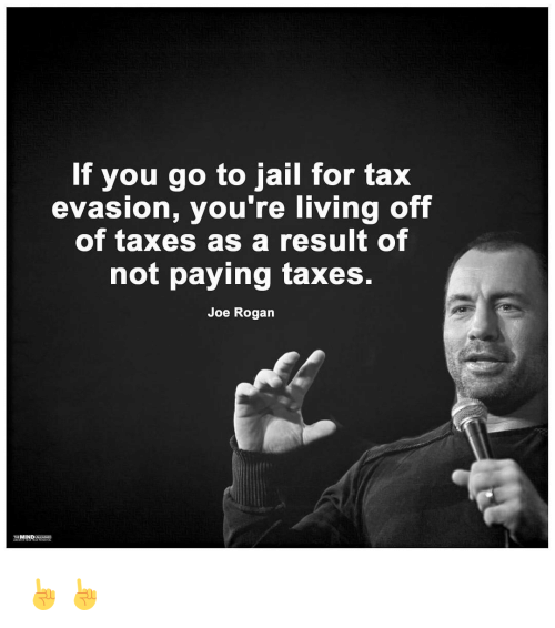 tax evasion: If you go to jail for tax  evasion, you're living off  of taxes as a result of  not paying taxes.  Joe Rogan  MIND ☝☝