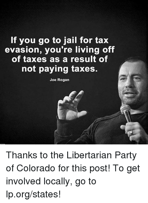 tax evasion: If you go to jail for tax  evasion, you're living off  of taxes as a result of  not paying taxes.  Joe Rogan Thanks to the Libertarian Party of Colorado for this post! To get involved locally, go to lp.org/states!