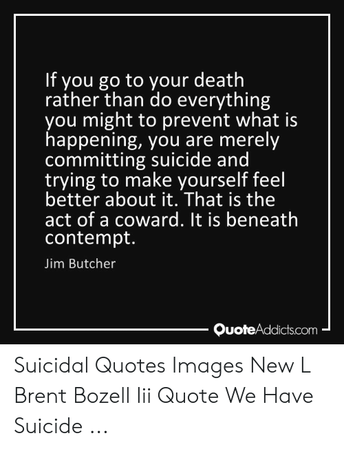Suicide Watch Meme: If you go to your death  rather than do everything  you might to prevent what is  happening, you are merely  committing suicide and  trying to make yourself feel  better about it. That is the  act of a coward. It is beneath  contempt.  Jim Butcher  - QuoteAddicts.com Suicidal Quotes Images New L Brent Bozell Iii Quote We Have Suicide ...