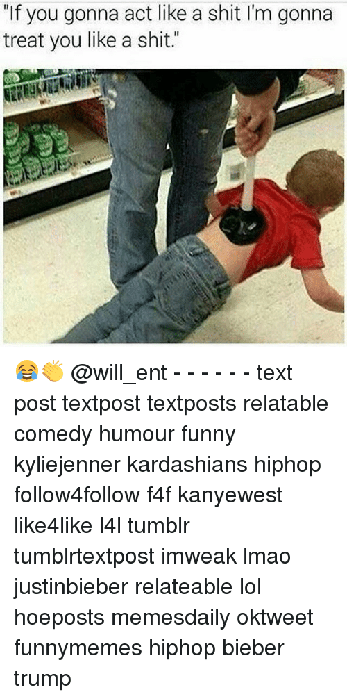 """Memes, 🤖, and Act: """"If you gonna act like a shit l'm gonna  treat you like a shit."""" 😂👏 @will_ent - - - - - - text post textpost textposts relatable comedy humour funny kyliejenner kardashians hiphop follow4follow f4f kanyewest like4like l4l tumblr tumblrtextpost imweak lmao justinbieber relateable lol hoeposts memesdaily oktweet funnymemes hiphop bieber trump"""