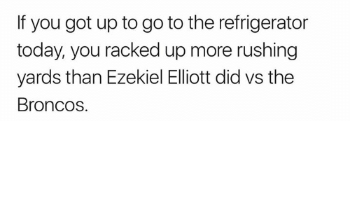 ezekiel-elliott: If you got up to go to the refrigerator  today, you racked up more rushing  yards than Ezekiel Elliott did vs the  Broncos.