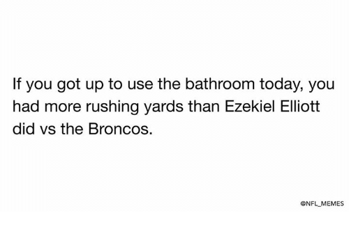 Memes, Nfl, and Broncos: If you got up to use the bathroom today, you  had more rushing yards than Ezekiel Elliott  did vs the Broncos.  @NFL MEMES