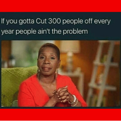 Memes, 300, and 🤖: If you gotta Cut 300 people off every  year people ain't the problem